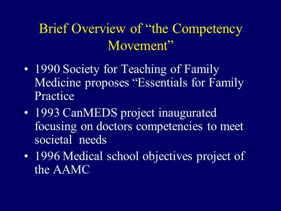 Brief Overview of the Competency Movement 1990 Society for Teaching of Family Medicine proposes Essentials for Family Practice 1993 CanMEDS project inaugurated focusing on doctors competencies to meet societal needs 1996 Medical school objectives project of the AAMC
