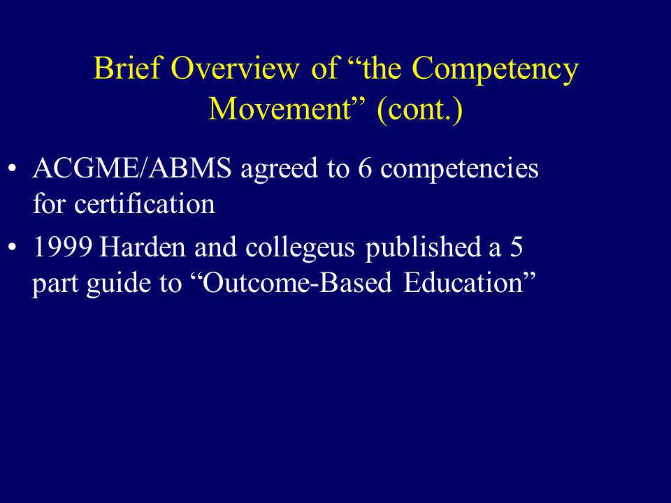 Brief Overview of the Competency Movement (cont.) ACGME/ABMS agreed to 6 competencies for certification 1999 Harden and collegeus published a 5 part guide to Outcome-Based Education