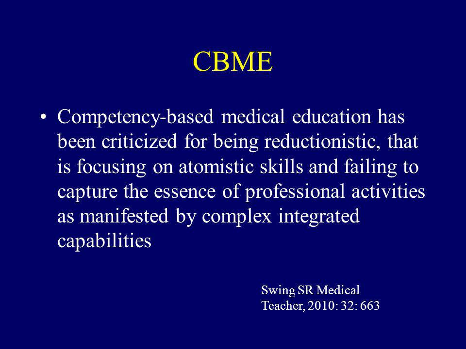 CBME Competency-based medical education has been criticized for being reductionistic, that is focusing on atomistic skills and failing to capture the essence of professional activities as manifested by complex integrated capabilities Swing SR Medical Teacher, 2010: 32: 663