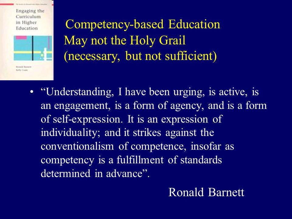 Competency-based Education May not the Holy Grail (necessary, but not sufficient) Understanding, I have been urging, is active, is an engagement, is a form of agency, and is a form of self-expression.