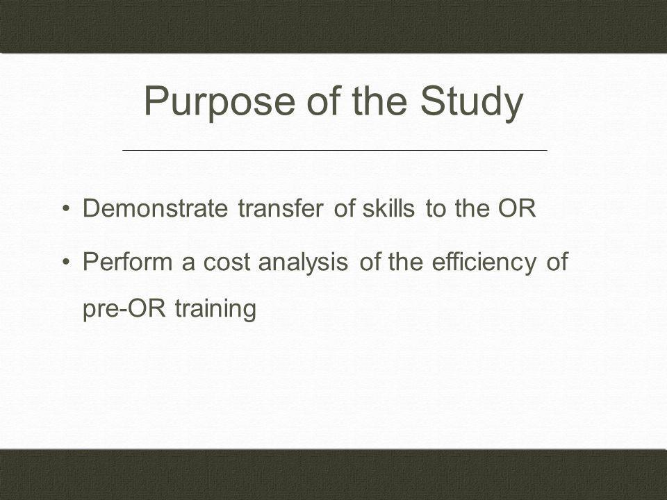 Purpose of the Study Demonstrate transfer of skills to the OR Perform a cost analysis of the efficiency of pre-OR training