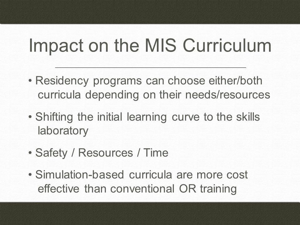 Impact on the MIS Curriculum Residency programs can choose either/both curricula depending on their needs/resources Shifting the initial learning curve to the skills laboratory Safety / Resources / Time Simulation-based curricula are more cost effective than conventional OR training