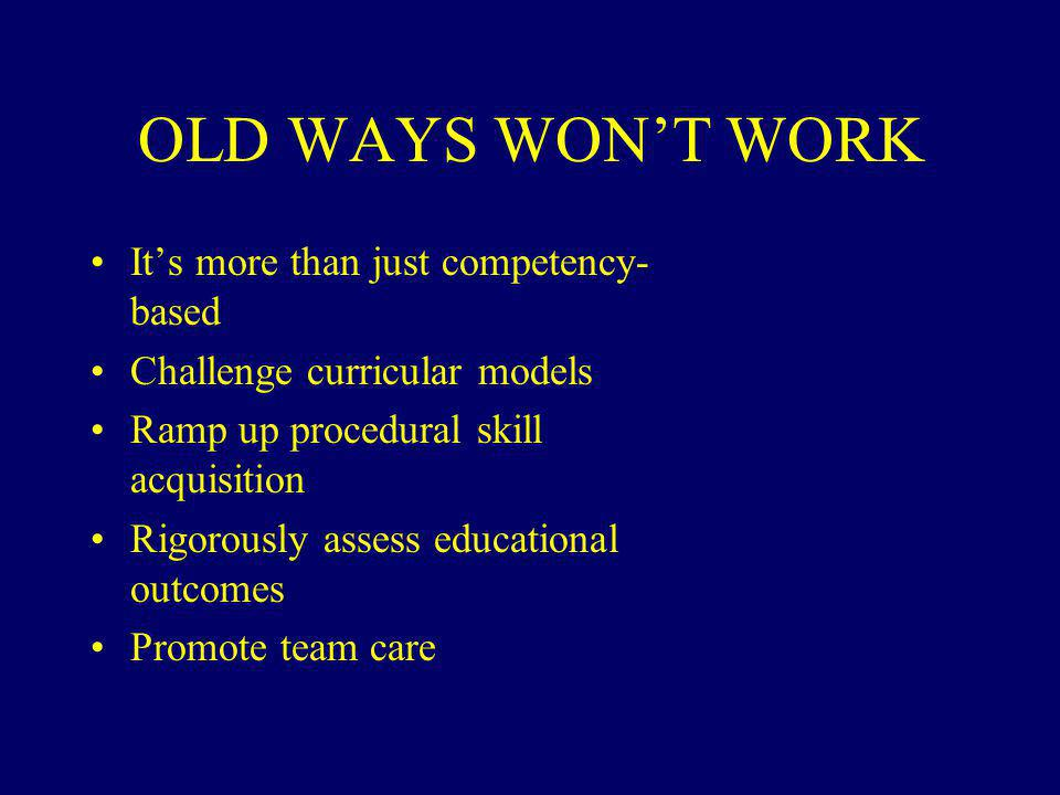 It's more than just competency- based Challenge curricular models Ramp up procedural skill acquisition Rigorously assess educational outcomes Promote team care OLD WAYS WON'T WORK