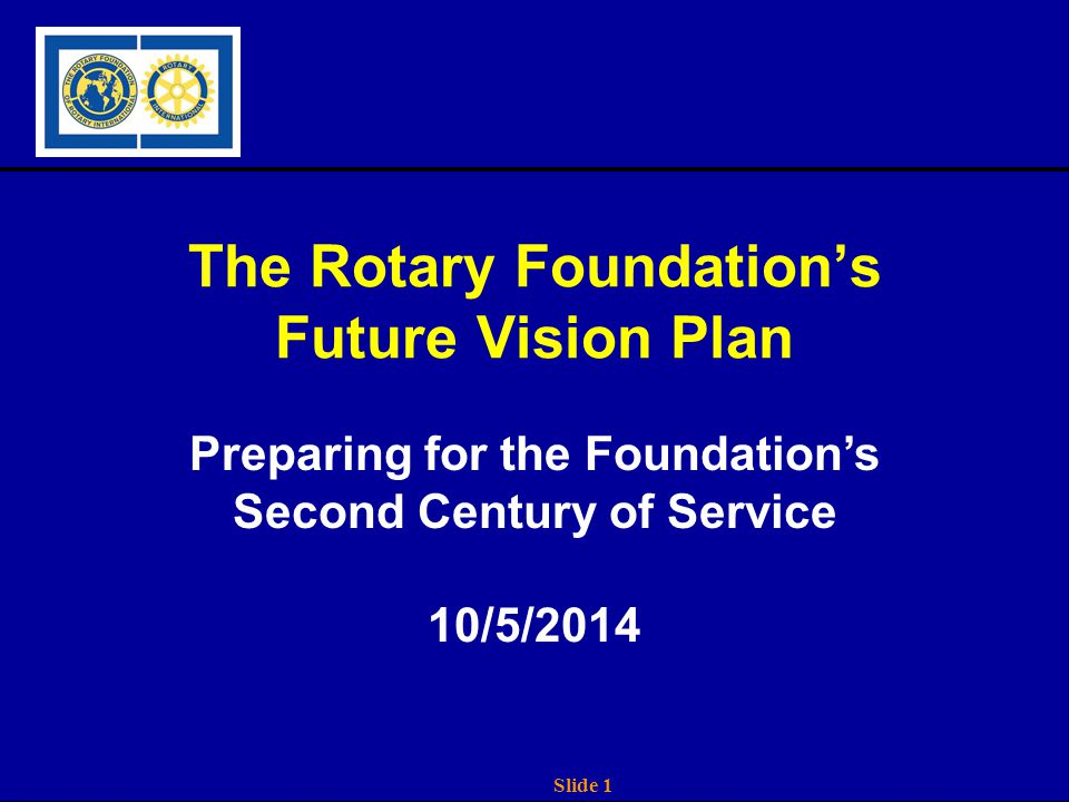 Slide 1 The Rotary Foundation's Future Vision Plan Preparing for the Foundation's Second Century of Service 10/5/2014