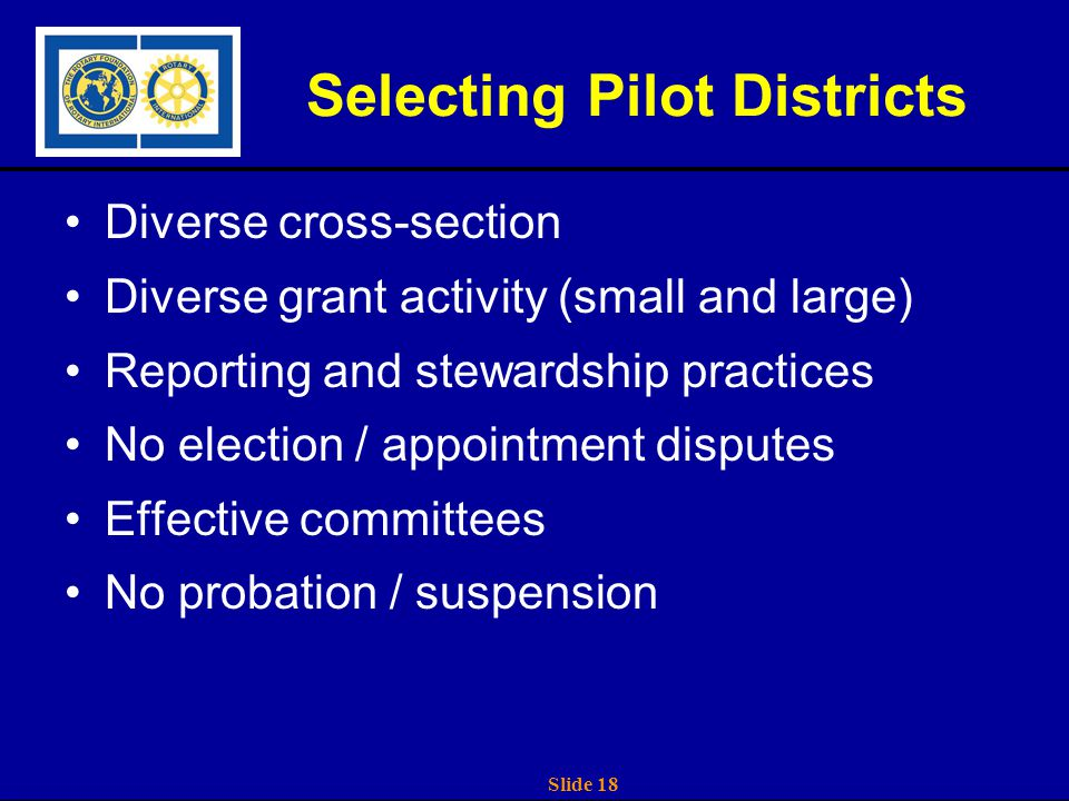 Slide 18 Selecting Pilot Districts Diverse cross-section Diverse grant activity (small and large) Reporting and stewardship practices No election / appointment disputes Effective committees No probation / suspension
