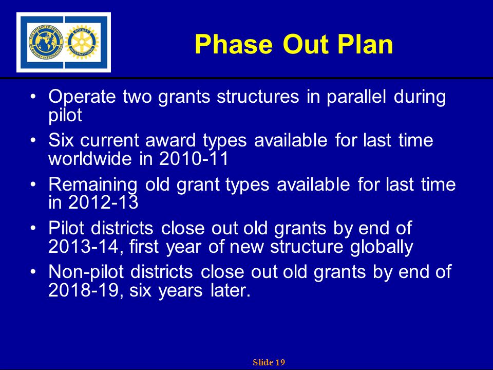 Slide 19 Phase Out Plan Operate two grants structures in parallel during pilot Six current award types available for last time worldwide in 2010-11 Remaining old grant types available for last time in 2012-13 Pilot districts close out old grants by end of 2013-14, first year of new structure globally Non-pilot districts close out old grants by end of 2018-19, six years later.