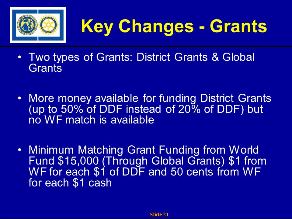 Slide 21 Key Changes - Grants Two types of Grants: District Grants & Global Grants More money available for funding District Grants (up to 50% of DDF instead of 20% of DDF) but no WF match is available Minimum Matching Grant Funding from World Fund $15,000 (Through Global Grants) $1 from WF for each $1 of DDF and 50 cents from WF for each $1 cash
