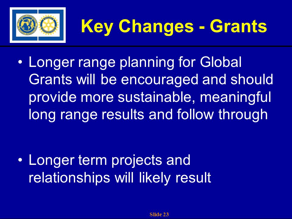 Slide 23 Key Changes - Grants Longer range planning for Global Grants will be encouraged and should provide more sustainable, meaningful long range results and follow through Longer term projects and relationships will likely result