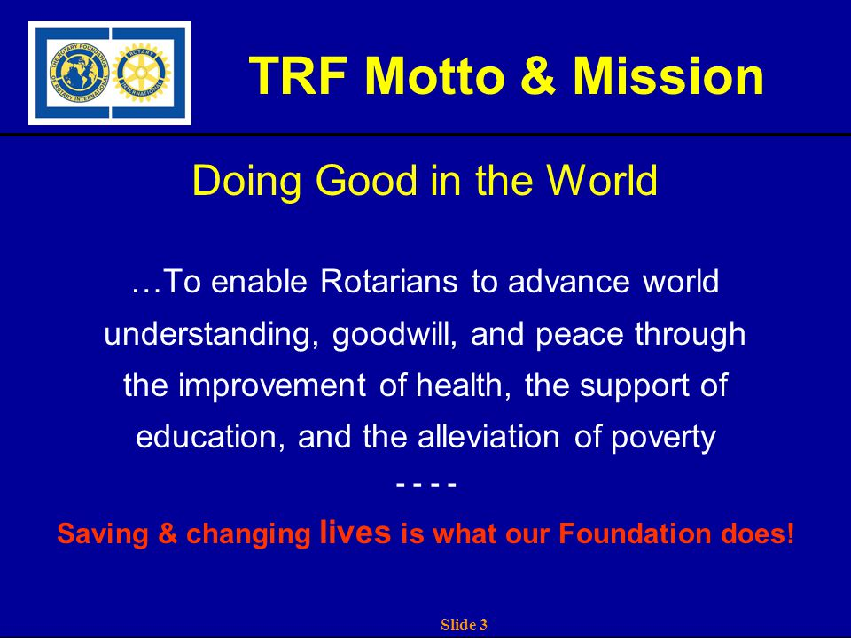 Slide 3 TRF Motto & Mission Doing Good in the World …To enable Rotarians to advance world understanding, goodwill, and peace through the improvement of health, the support of education, and the alleviation of poverty - - Saving & changing lives is what our Foundation does!