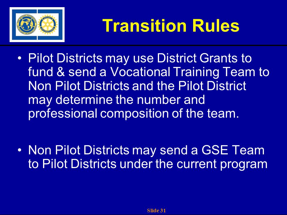 Slide 31 Transition Rules Pilot Districts may use District Grants to fund & send a Vocational Training Team to Non Pilot Districts and the Pilot District may determine the number and professional composition of the team.