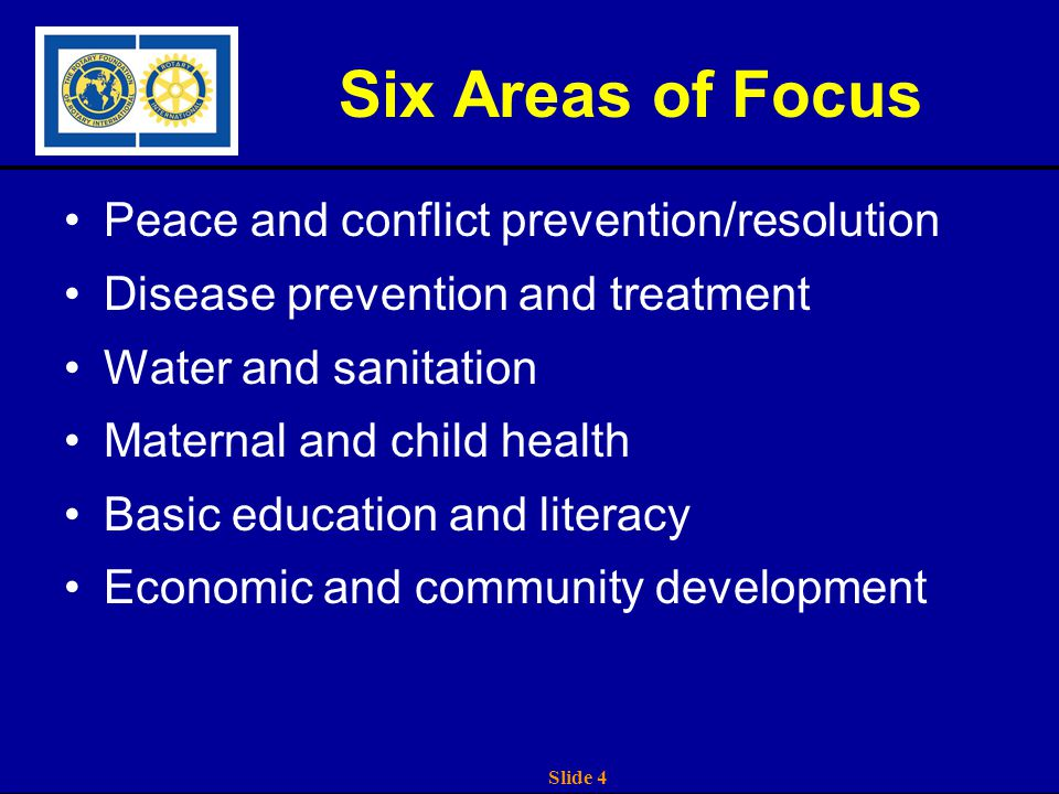 Slide 4 Six Areas of Focus Peace and conflict prevention/resolution Disease prevention and treatment Water and sanitation Maternal and child health Basic education and literacy Economic and community development