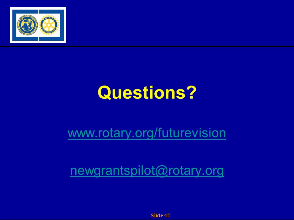 Slide 42 Questions? www.rotary.org/futurevision newgrantspilot@rotary.org