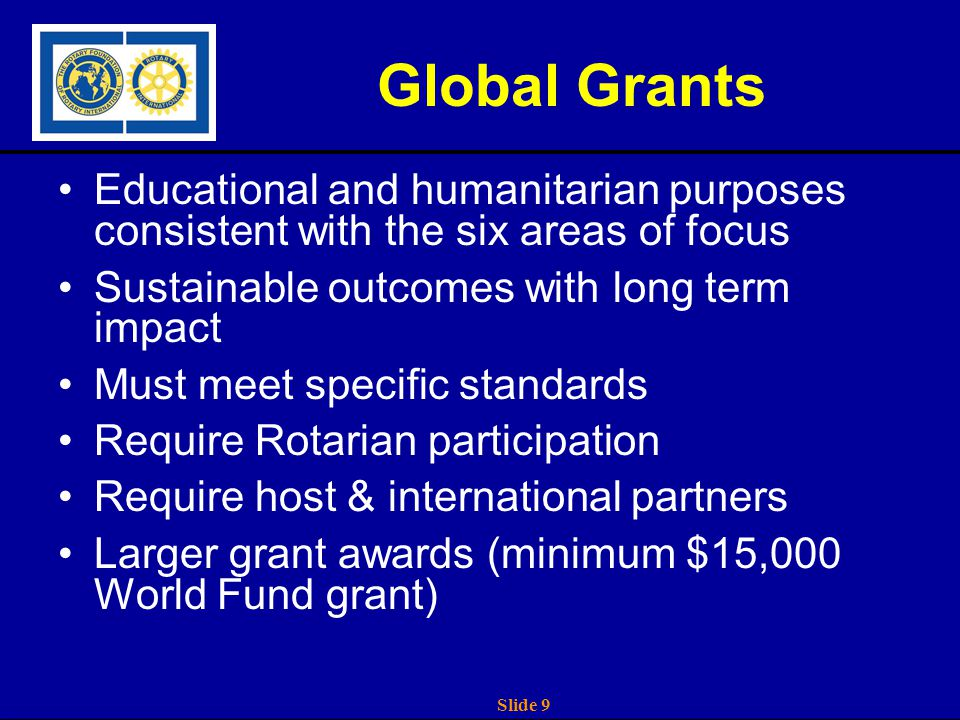Slide 9 Global Grants Educational and humanitarian purposes consistent with the six areas of focus Sustainable outcomes with long term impact Must meet specific standards Require Rotarian participation Require host & international partners Larger grant awards (minimum $15,000 World Fund grant)