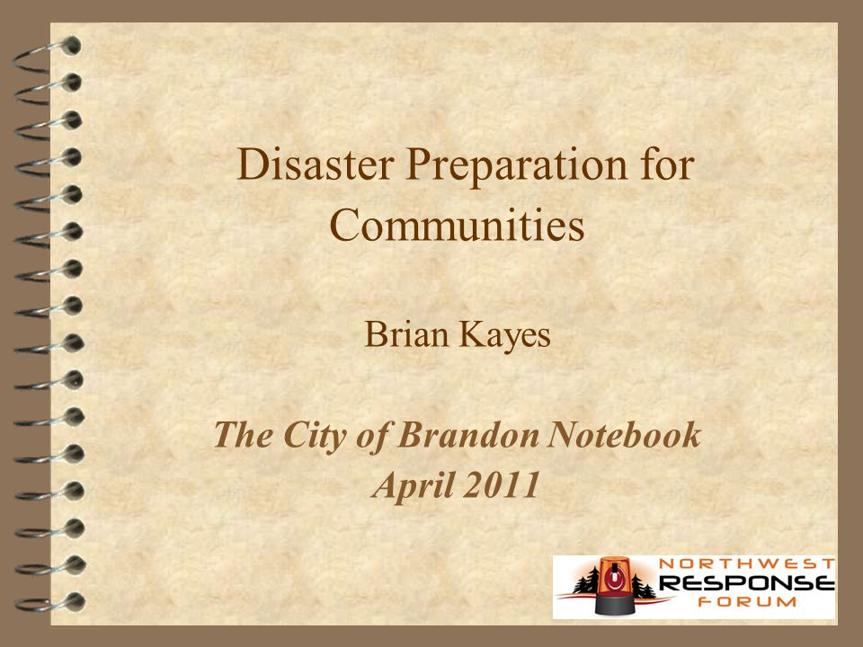 Disaster Preparation for Communities Brian Kayes The City of Brandon Notebook April 2011