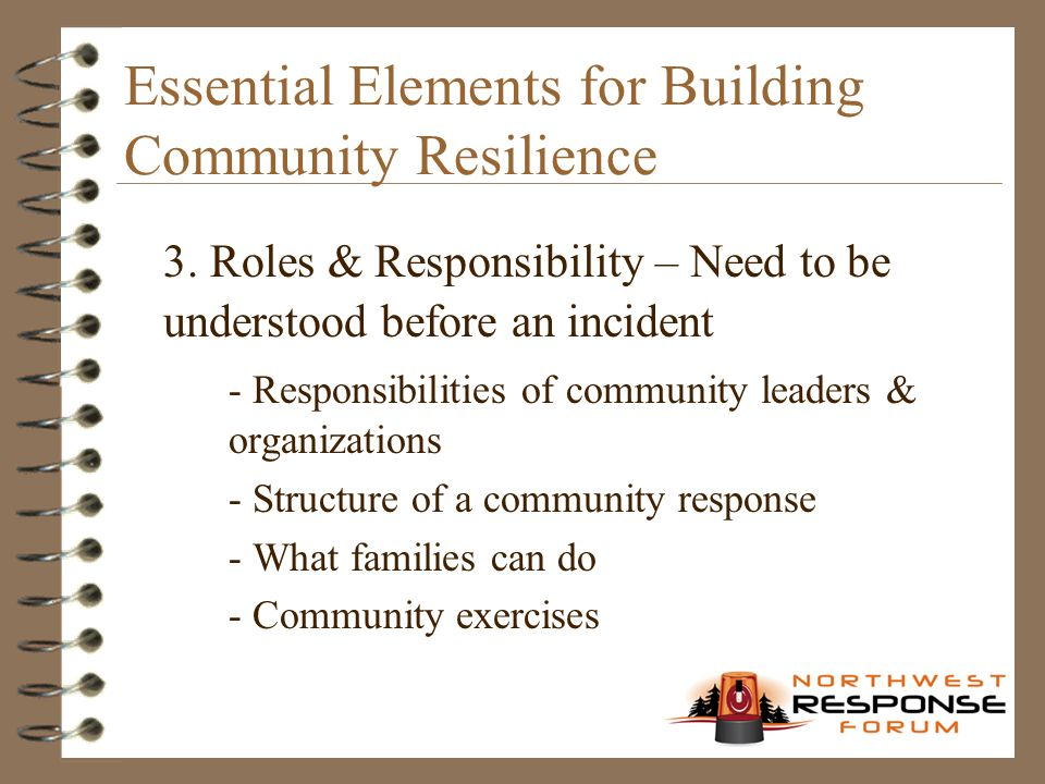 Essential Elements for Building Community Resilience 3. Roles & Responsibility – Need to be understood before an incident - Responsibilities of commun