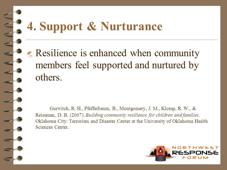 4. Support & Nurturance  Resilience is enhanced when community members feel supported and nurtured by others. Gurwitch, R. H., Pfefferbaum, B., Montg