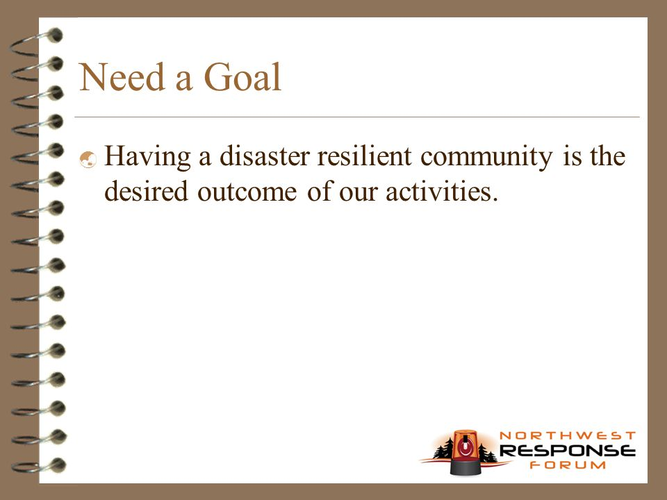 Need a Goal  Having a disaster resilient community is the desired outcome of our activities.