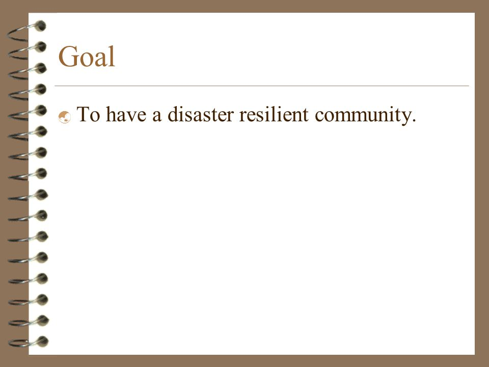 Goal  To have a disaster resilient community.
