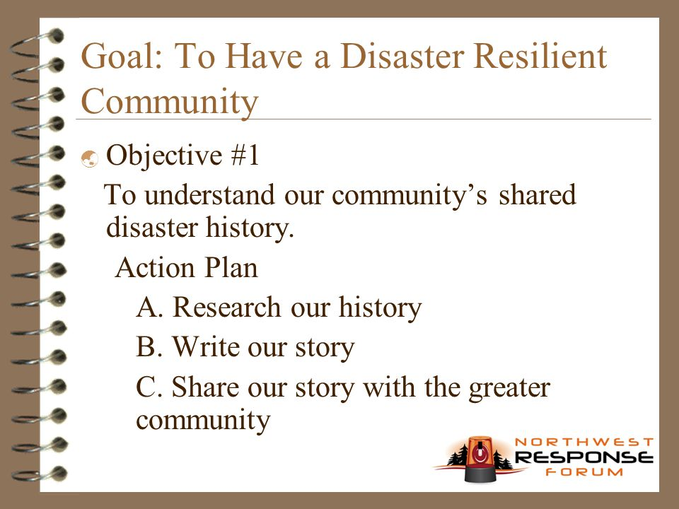 Goal: To Have a Disaster Resilient Community  Objective #1 To understand our community's shared disaster history. Action Plan A. Research our history