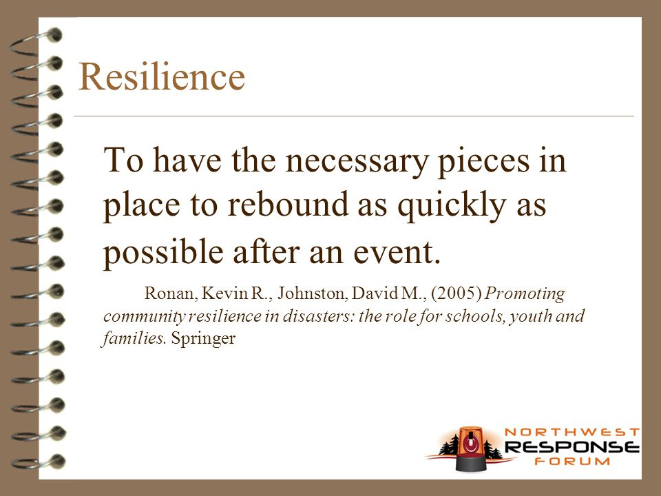 Resilience To have the necessary pieces in place to rebound as quickly as possible after an event. Ronan, Kevin R., Johnston, David M., (2005) Promoti