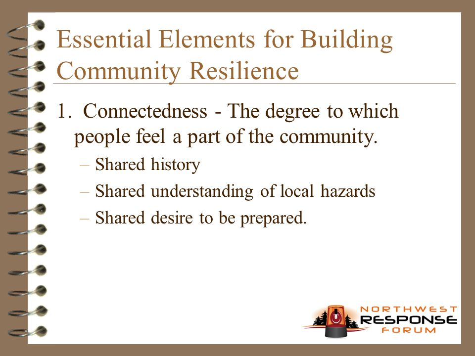 Essential Elements for Building Community Resilience 1. Connectedness - The degree to which people feel a part of the community. –Shared history –Shar