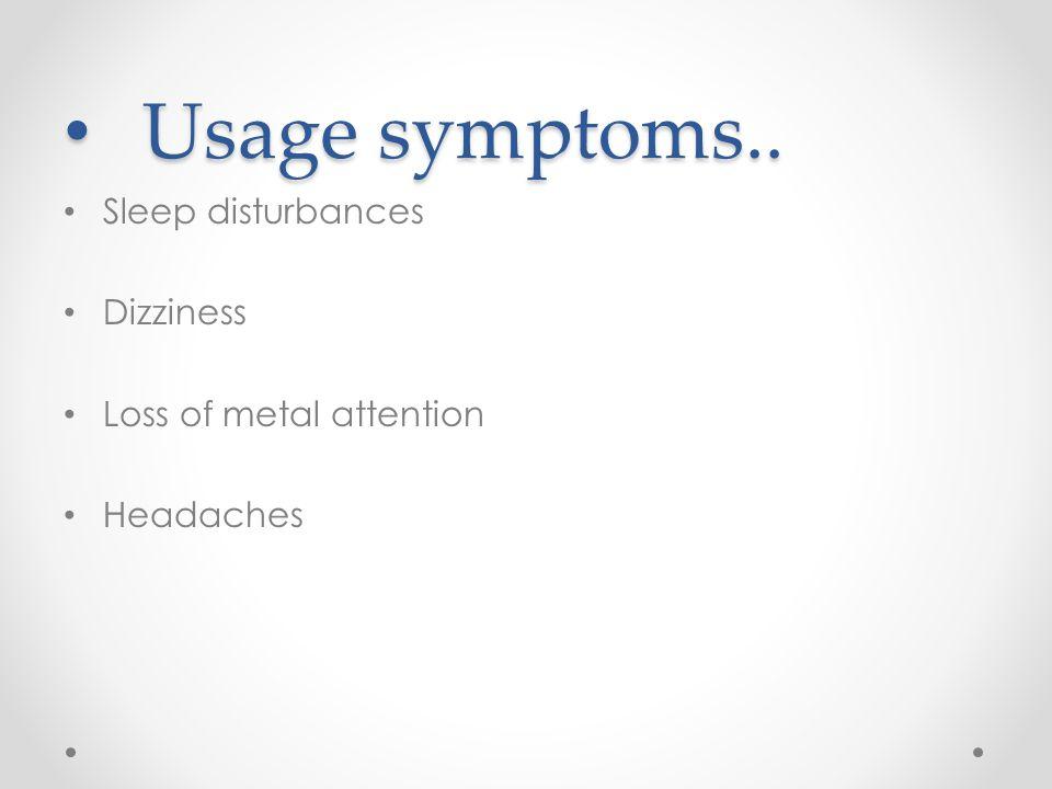 Usage symptoms.. Usage symptoms.. Sleep disturbances Dizziness Loss of metal attention Headaches