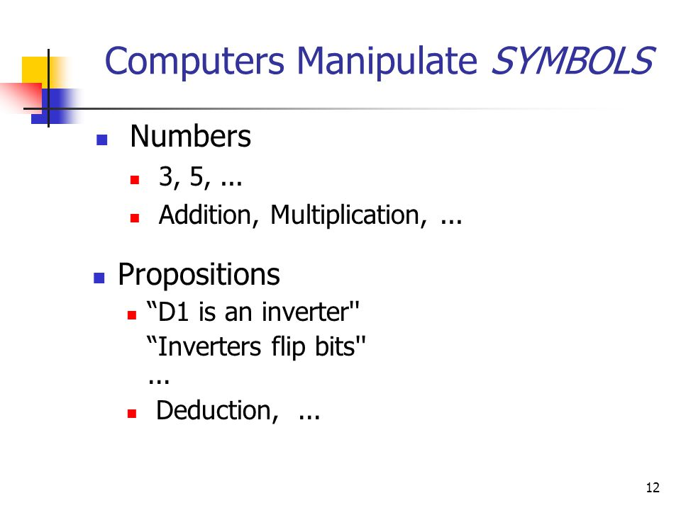 "12 Computers Manipulate SYMBOLS Numbers 3, 5,... Addition, Multiplication,... Propositions ""D1 is an inverter'' ""Inverters flip bits''... Deduction,.."