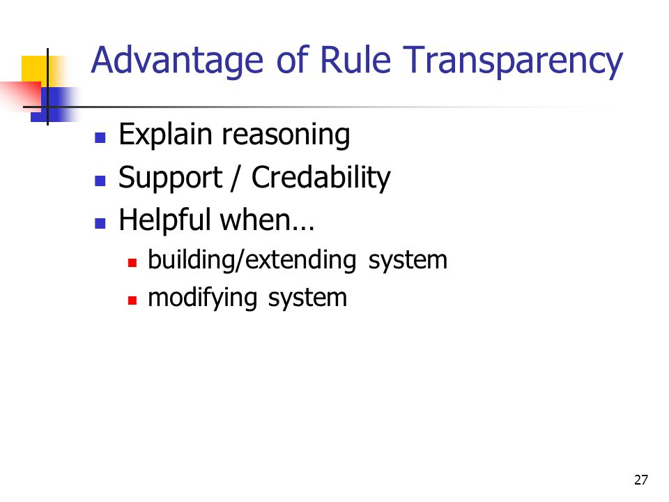 27 Advantage of Rule Transparency Explain reasoning Support / Credability Helpful when… building/extending system modifying system