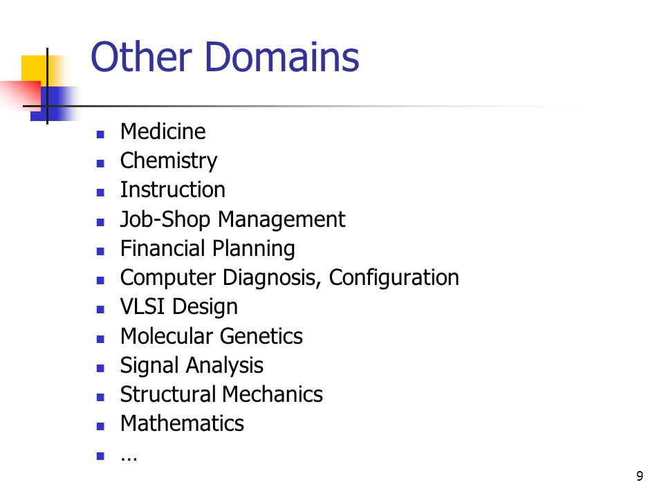 9 Other Domains Medicine Chemistry Instruction Job-Shop Management Financial Planning Computer Diagnosis, Configuration VLSI Design Molecular Genetics Signal Analysis Structural Mechanics Mathematics …