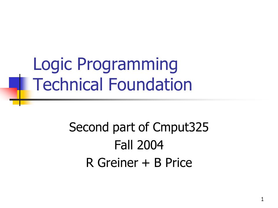 1 Logic Programming Technical Foundation Second part of Cmput325 Fall 2004 R Greiner + B Price