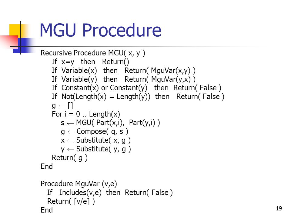 19 MGU Procedure Recursive Procedure MGU( x, y ) If x=y then Return() If Variable(x) then Return( MguVar(x,y) ) If Variable(y) then Return( MguVar(y,x) ) If Constant(x) or Constant(y) then Return( False ) If Not(Length(x) = Length(y)) then Return( False ) g  [] For i = 0..