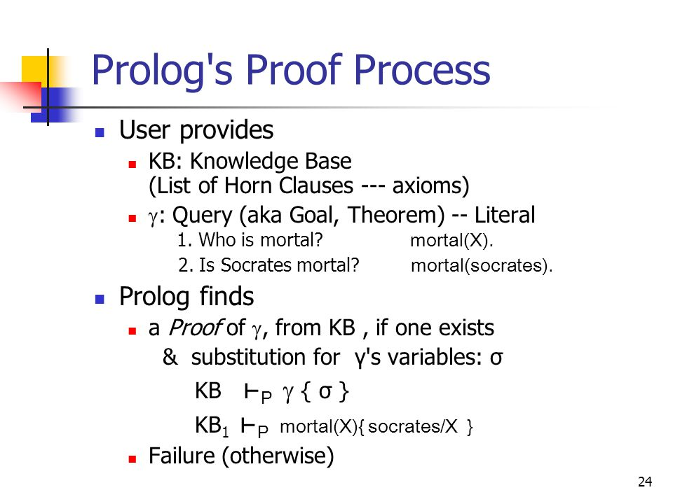 24 Prolog s Proof Process User provides KB: Knowledge Base (List of Horn Clauses --- axioms)  : Query (aka Goal, Theorem) -- Literal 1.