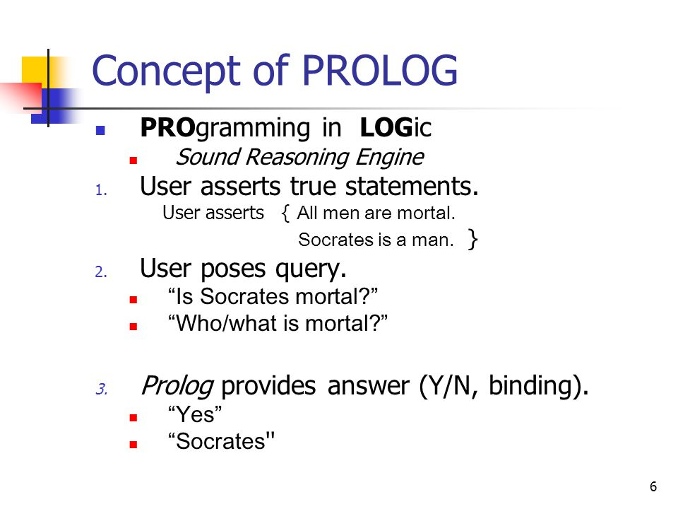 7 Tying Prolog to Logic Syntax: Horn Clauses (aka Rules + Facts) Terms Proof Process: Resolution Substitution Unification Semantics (From Predicate Calculus … + not )