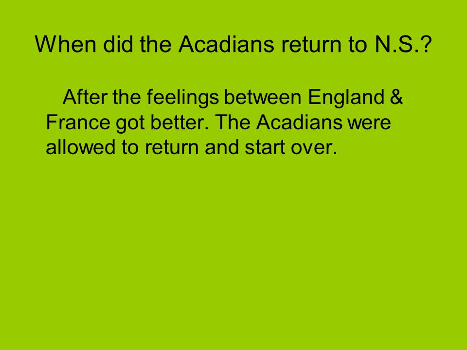 Are there any Living acadinans today? The Acadians still live in the Atlantic Provinces today.