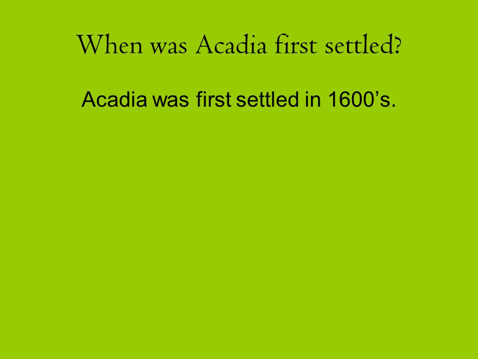 When was Acadia first settled? Acadia was first settled in 1600's.