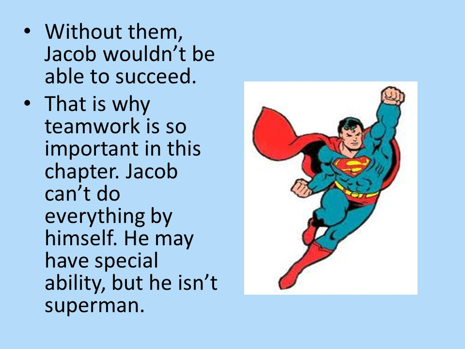 Without them, Jacob wouldn't be able to succeed. That is why teamwork is so important in this chapter. Jacob can't do everything by himself. He may ha