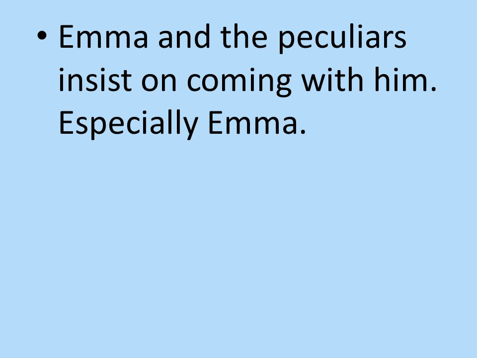 Emma and the peculiars insist on coming with him. Especially Emma.