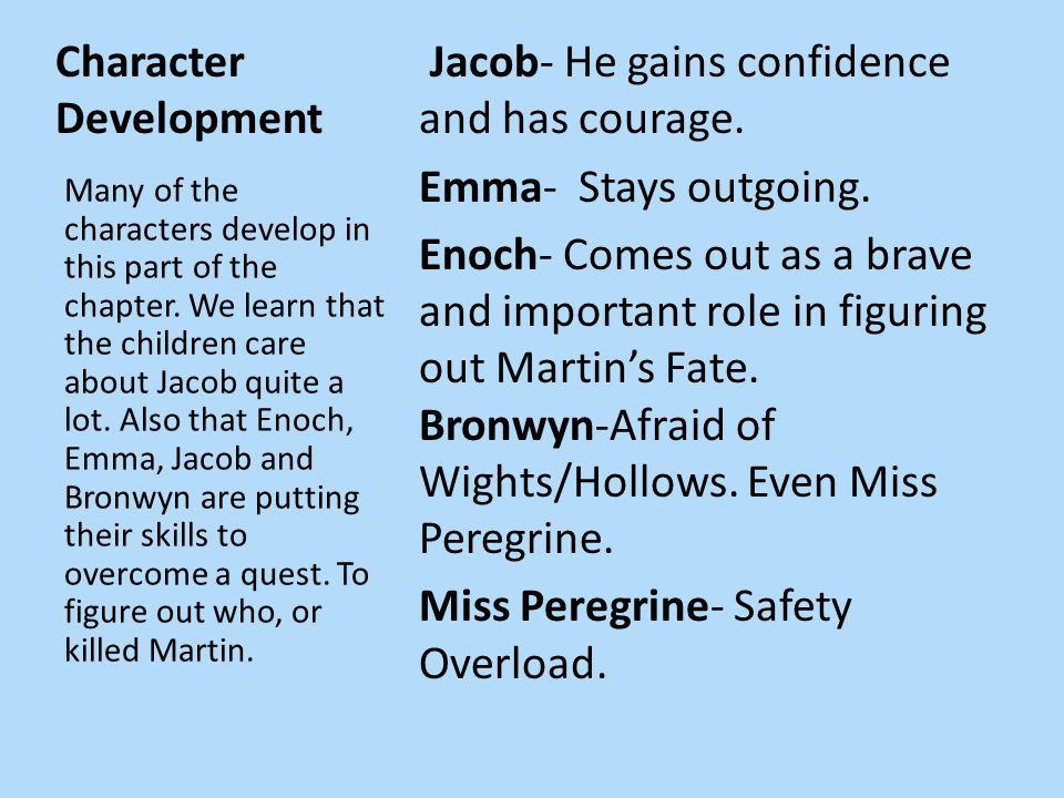 Character Development Jacob- He gains confidence and has courage. Emma- Stays outgoing. Enoch- Comes out as a brave and important role in figuring out