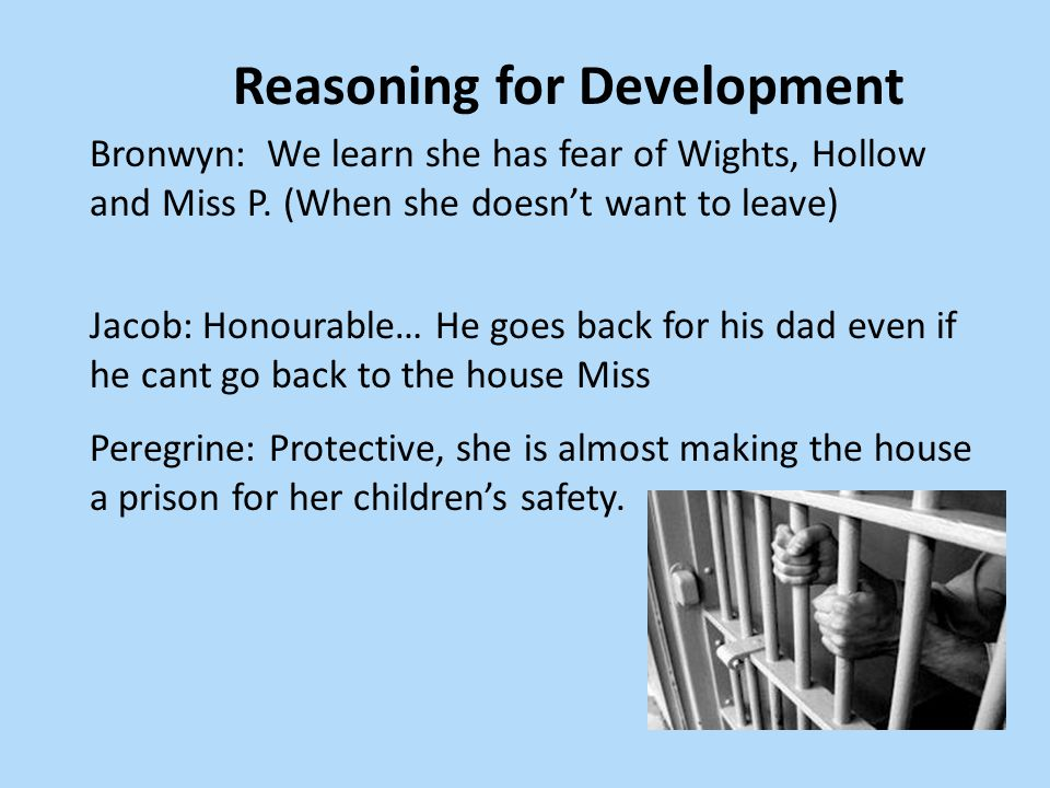Reasoning for Development Bronwyn: We learn she has fear of Wights, Hollow and Miss P. (When she doesn't want to leave) Jacob: Honourable… He goes bac