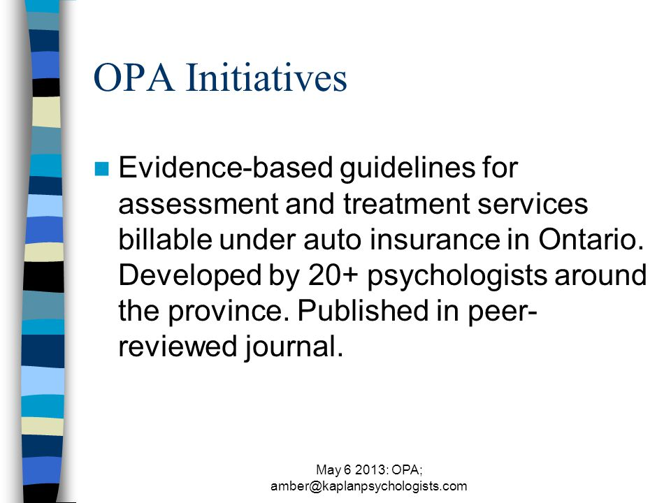 May 6 2013: OPA; amber@kaplanpsychologists.com OPA Initiatives Evidence-based guidelines for assessment and treatment services billable under auto insurance in Ontario.