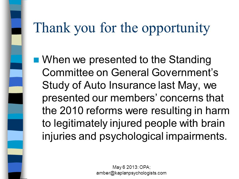 May 6 2013: OPA; amber@kaplanpsychologists.com Thank you for the opportunity When we presented to the Standing Committee on General Government's Study of Auto Insurance last May, we presented our members' concerns that the 2010 reforms were resulting in harm to legitimately injured people with brain injuries and psychological impairments.