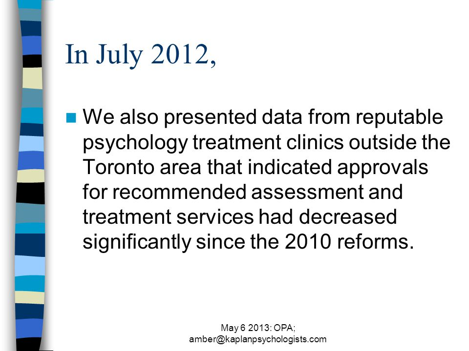 May 6 2013: OPA; amber@kaplanpsychologists.com In July 2012, We also presented data from reputable psychology treatment clinics outside the Toronto area that indicated approvals for recommended assessment and treatment services had decreased significantly since the 2010 reforms.