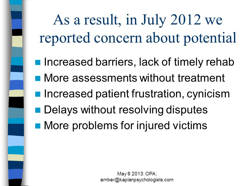 May 6 2013: OPA; amber@kaplanpsychologists.com As a result, in July 2012 we reported concern about potential Increased barriers, lack of timely rehab More assessments without treatment Increased patient frustration, cynicism Delays without resolving disputes More problems for injured victims
