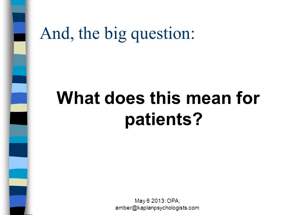 May 6 2013: OPA; amber@kaplanpsychologists.com And, the big question: What does this mean for patients?