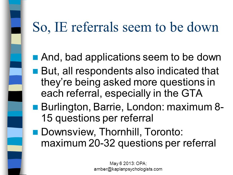 May 6 2013: OPA; amber@kaplanpsychologists.com So, IE referrals seem to be down And, bad applications seem to be down But, all respondents also indicated that they're being asked more questions in each referral, especially in the GTA Burlington, Barrie, London: maximum 8- 15 questions per referral Downsview, Thornhill, Toronto: maximum 20-32 questions per referral