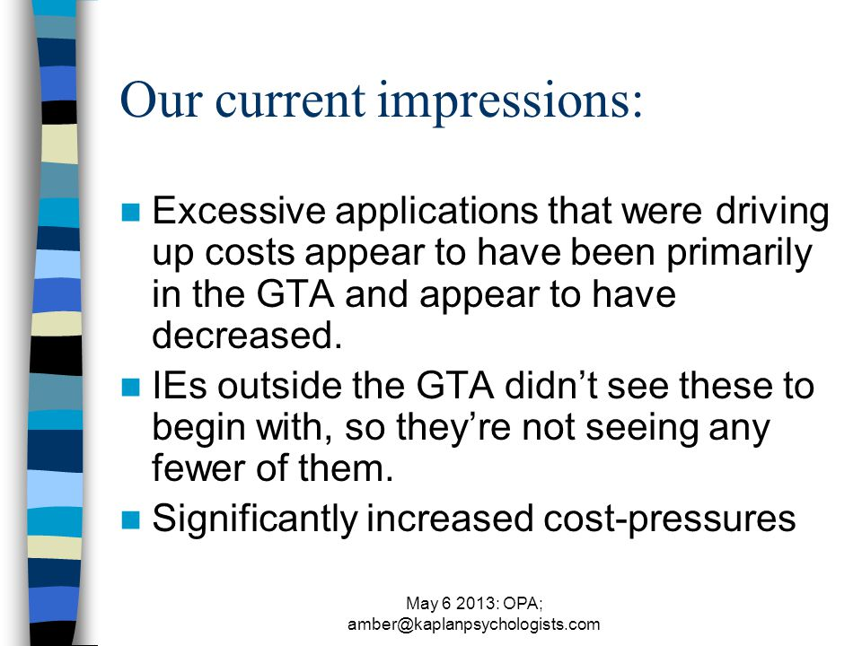May 6 2013: OPA; amber@kaplanpsychologists.com Our current impressions: Excessive applications that were driving up costs appear to have been primarily in the GTA and appear to have decreased.