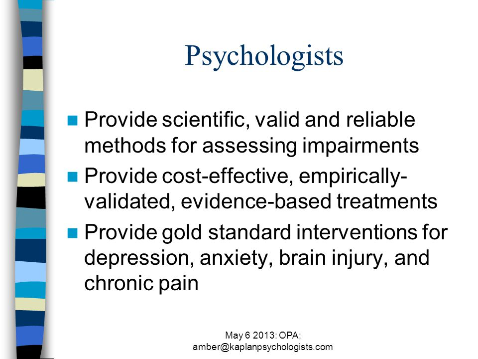 May 6 2013: OPA; amber@kaplanpsychologists.com Psychologists Provide scientific, valid and reliable methods for assessing impairments Provide cost-effective, empirically- validated, evidence-based treatments Provide gold standard interventions for depression, anxiety, brain injury, and chronic pain
