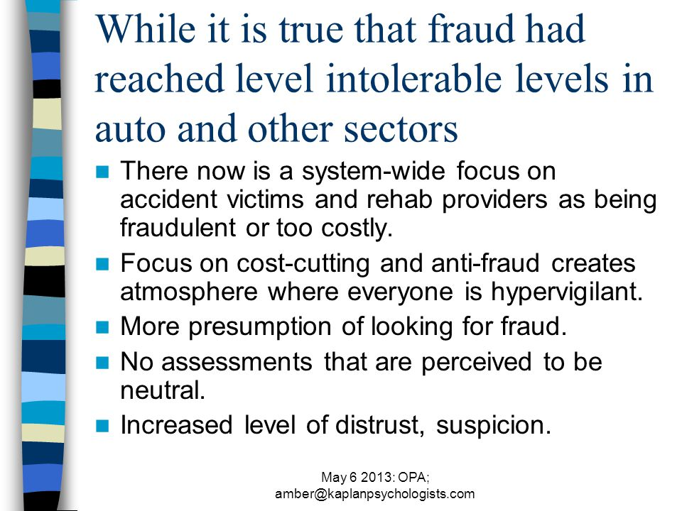 May 6 2013: OPA; amber@kaplanpsychologists.com While it is true that fraud had reached level intolerable levels in auto and other sectors There now is a system-wide focus on accident victims and rehab providers as being fraudulent or too costly.