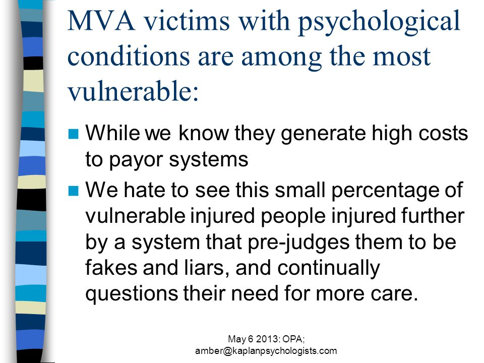 May 6 2013: OPA; amber@kaplanpsychologists.com MVA victims with psychological conditions are among the most vulnerable: While we know they generate high costs to payor systems We hate to see this small percentage of vulnerable injured people injured further by a system that pre-judges them to be fakes and liars, and continually questions their need for more care.