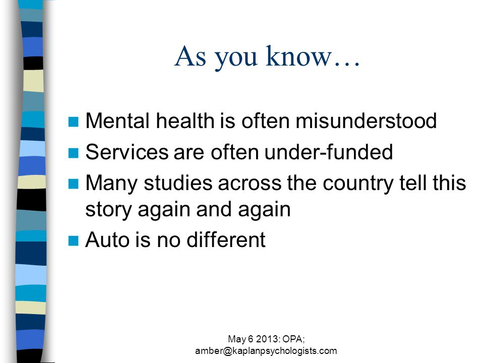 May 6 2013: OPA; amber@kaplanpsychologists.com As you know… Mental health is often misunderstood Services are often under-funded Many studies across the country tell this story again and again Auto is no different